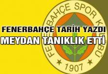 Fenerbahçe Tarih Yazdı, Meydan Tanıklık Etti